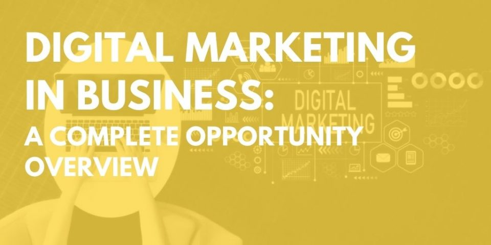 Digital Marketing in Business: A Complete Opportunity Overview